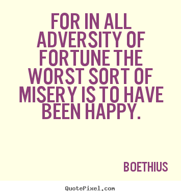 For in all adversity of fortune the worst sort of misery is to have been.. Boethius  love quote