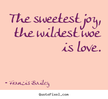 Love quotes - The sweetest joy, the wildest woe is love.