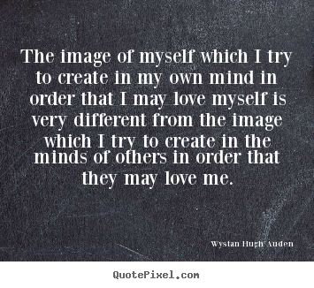 Wystan Hugh Auden picture quote - The image of myself which i try to create in my own mind.. - Love quote