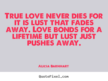 Alicia Barnhart picture quotes - True love never dies for it is lust that fades.. - Love quotes