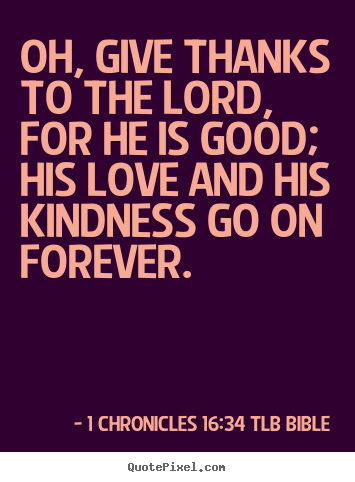 Love quotes - Oh, give thanks to the lord, for he is good; his..