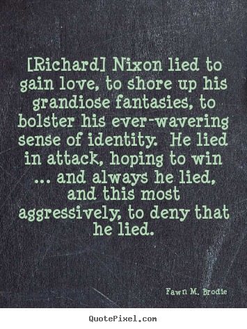 Fawn M. Brodie picture quotes - [richard] nixon lied to gain love, to shore up his.. - Love quotes