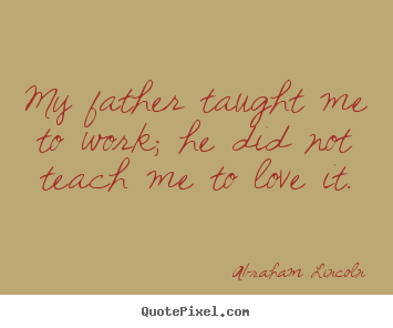 Sayings about love - My father taught me to work; he did not teach me to love..