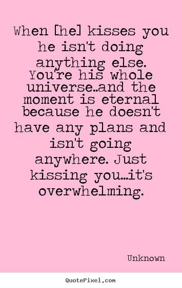 When [he] kisses you he isn't doing anything else. you're his whole.. Unknown greatest love quotes