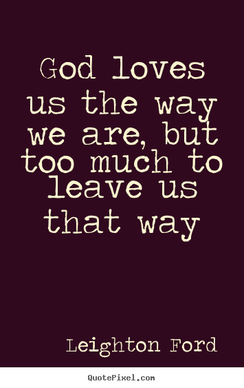 Love quote - God loves us the way we are, but too much..