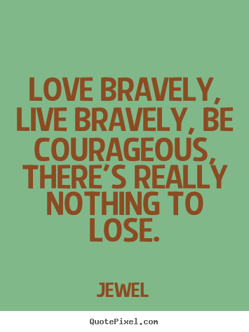 Love sayings - Love bravely, live bravely, be courageous, there's..