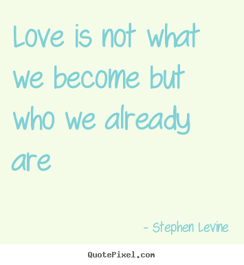 Quotes about love - Love is not what we become but who we already..