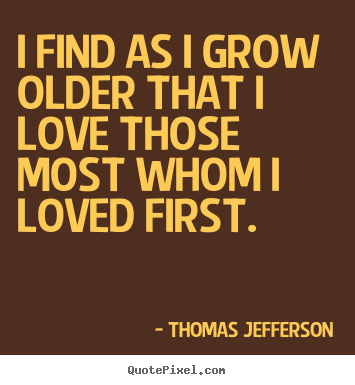 Quotes about love - I find as i grow older that i love those most whom i loved..