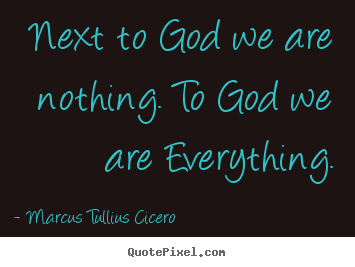 Marcus Tullius Cicero picture quotes - Next to god we are nothing. to god we are everything. - Love quote
