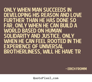 Quote about love - Only when man succeeds in developing his reason and love further..