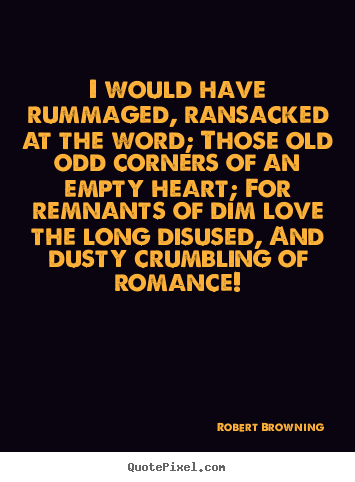 Create your own picture quotes about love - I would have rummaged, ransacked at the word; those..