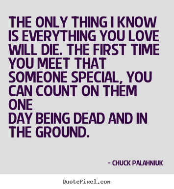 Chuck Palahniuk picture quotes - The only thing i know is everything you love will die. the first time.. - Love quote