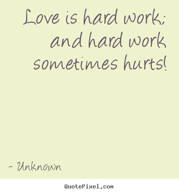 Love quote - Love is hard work; and hard work sometimes hurts!