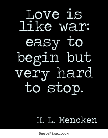 Love is like war: easy to begin but very hard to stop. H. L. Mencken famous love quotes