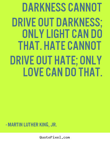Create custom picture quotes about love - Darkness cannot drive out darkness; only light can do that. hate cannot..