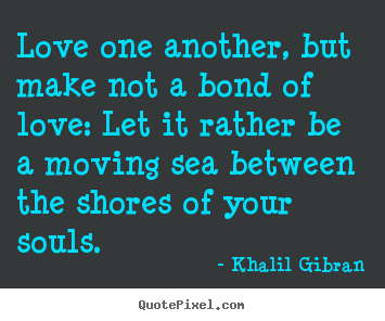 Love one another, but make not a bond of love: let.. Khalil Gibran  love quote