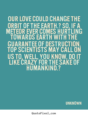 Love quotes - Our love could change the orbit of the earth.? so, if a meteor ever..