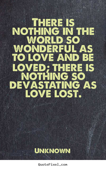 Unknown picture quotes - There is nothing in the world so wonderful as to.. - Love quote