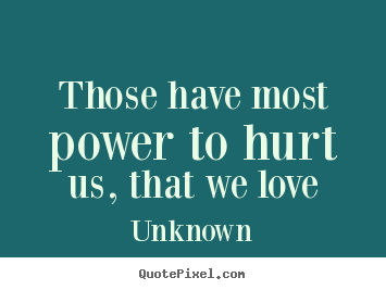 How to design photo quotes about love - Those have most power to hurt us, that we love