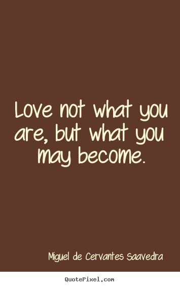 Love not what you are, but what you may become. Miguel De Cervantes Saavedra famous love quotes