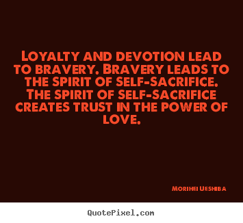 Make picture quotes about love - Loyalty and devotion lead to bravery. bravery leads to the spirit..
