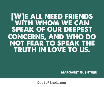 Love quote - [w]e all need friends with whom we can speak of our deepest concerns,..