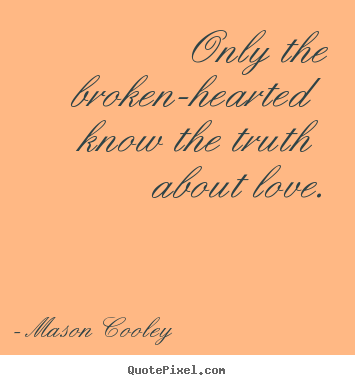 Mason Cooley poster quote - Only the broken-hearted know the truth about.. - Love quote