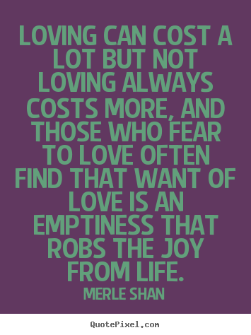 Quotes about love - Loving can cost a lot but not loving always costs more, and those..