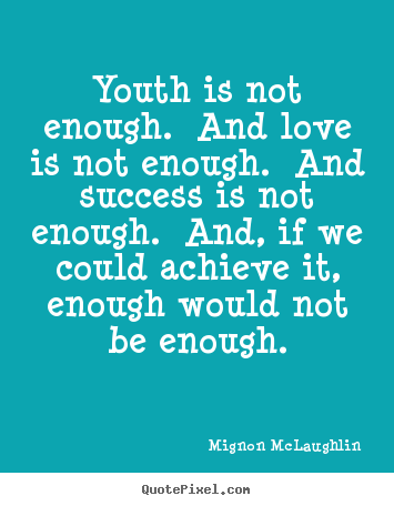 Mignon McLaughlin picture quotes - Youth is not enough. and love is not enough. and.. - Love quote