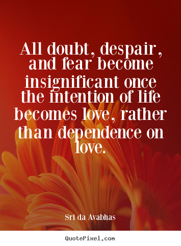 Quotes about love - All doubt, despair, and fear become insignificant..