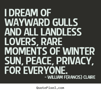 I dream of wayward gulls and all landless lovers, rare.. William F(rancis) Claire best love sayings