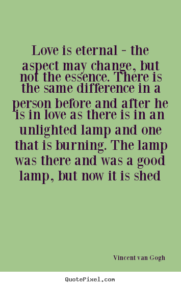 How to design picture quotes about love - Love is eternal - the aspect may change, but not..