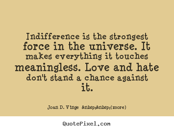 Quote about love - Indifference is the strongest force in the..