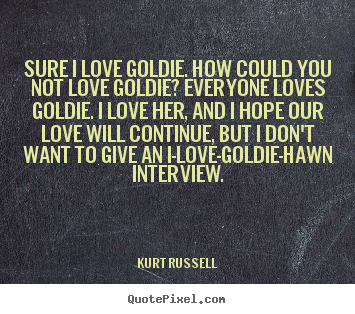 Kurt Russell poster quotes - Sure i love goldie. how could you not love goldie? everyone.. - Love quotes