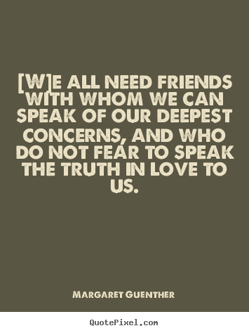 Create your own image quotes about love - [w]e all need friends with whom we can speak of our deepest concerns,..