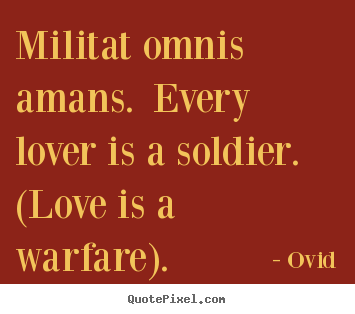 Quote about love - Militat omnis amans. every lover is a soldier. (love is a warfare).