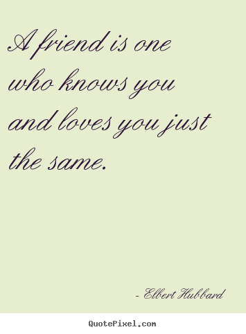 Elbert Hubbard poster quotes - A friend is one who knows you and loves you just the same. - Love quotes