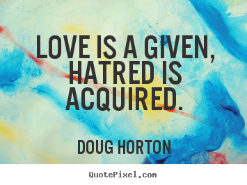 Love quotes - Love is a given, hatred is acquired.