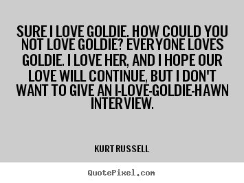 Sure i love goldie. how could you not love goldie? everyone.. Kurt Russell great love quotes