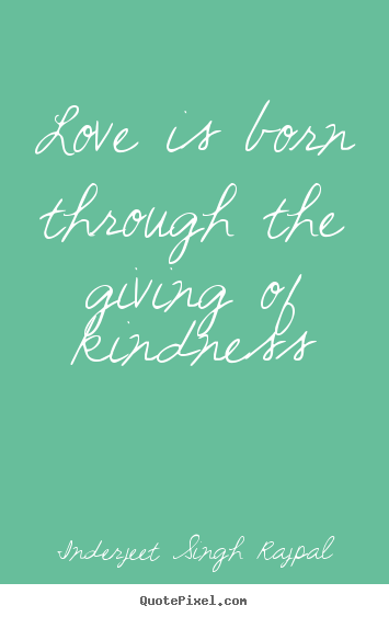 Quote about love - Love is born through the giving of kindness