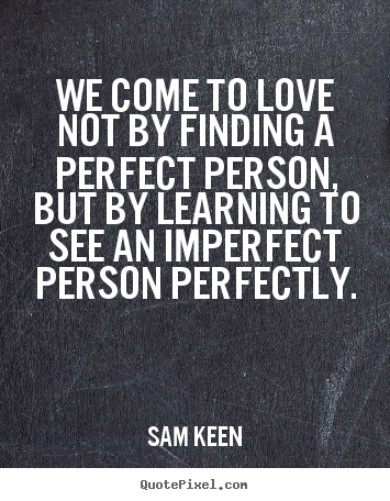 We come to love not by finding a perfect person, but by.. Sam Keen best love quotes
