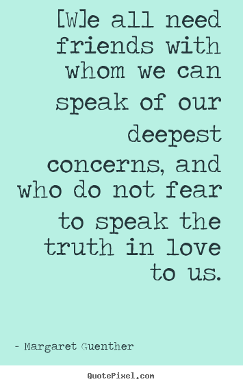 [w]e all need friends with whom we can speak of our deepest.. Margaret Guenther good love quotes