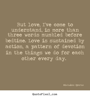 Nicholas Sparks picture quotes - But love, i've come to understand, is more than three words mumbled before.. - Love quotes