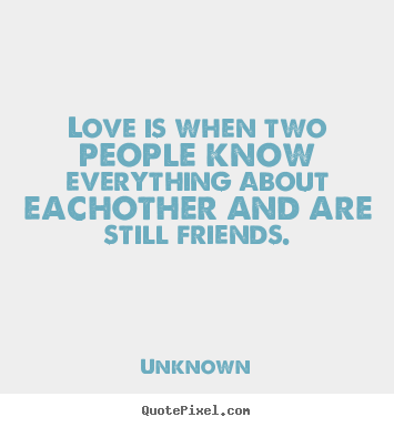 Unknown picture quote - Love is when two people know everything about eachother and are.. - Love quote