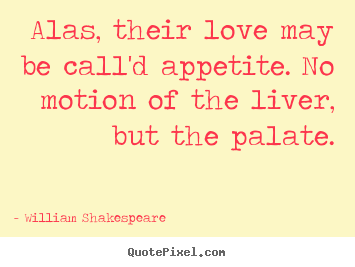 Alas, their love may be call'd appetite. no motion of the liver, but.. William Shakespeare  best love quotes