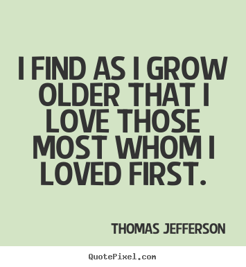 Quotes about love - I find as i grow older that i love those most..