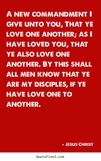 A new commandment i give unto you, that ye love one.. Jesus Christ great love quotes