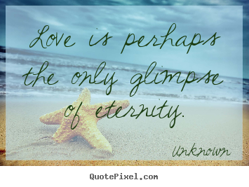 Unknown picture quotes - Love is perhaps the only glimpse of eternity. - Love quotes