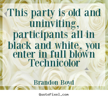 Brandon Boyd picture quote - This party is old and uninviting, participants all in black.. - Love quotes