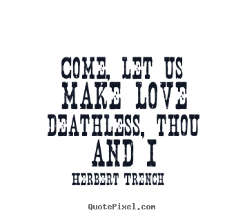 Love quotes - Come, let us make love deathless, thou and i